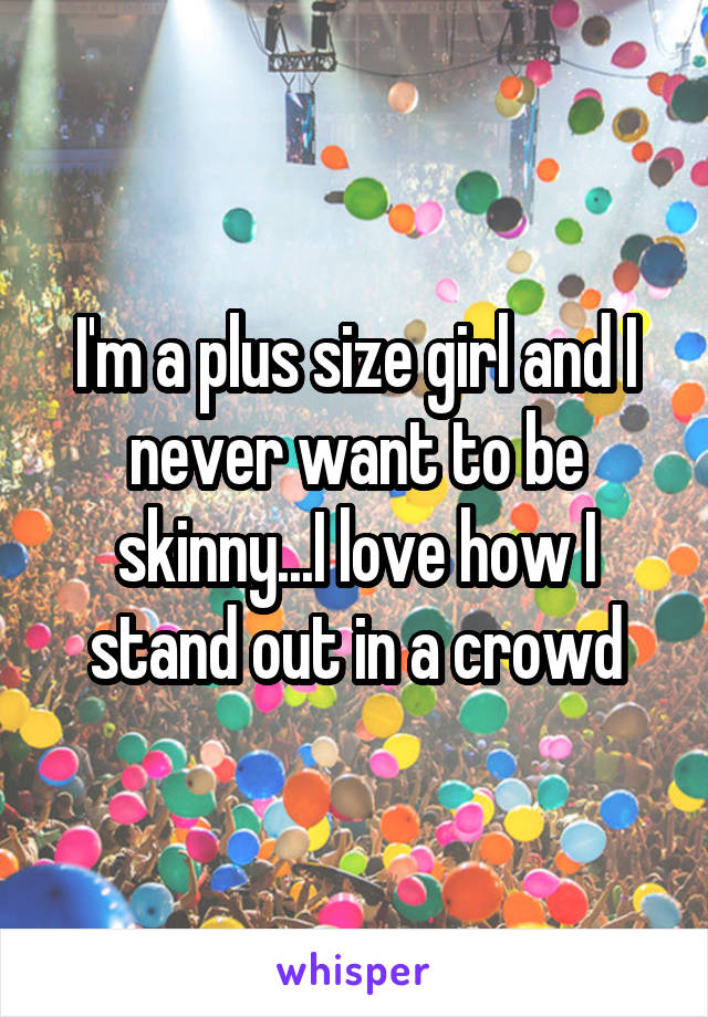 I'm a plus size girl and I never want to be skinny...I love how I stand out in a crowd