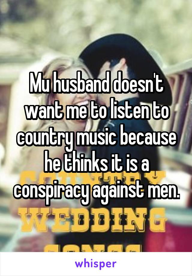 Mu husband doesn't want me to listen to country music because he thinks it is a conspiracy against men.