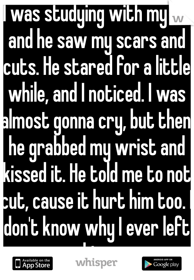 I was studying with my ex, and he saw my scars and cuts  He stared for