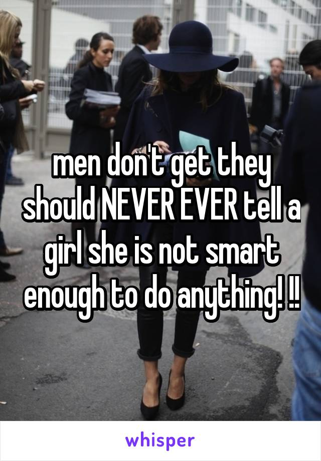 men don't get they should NEVER EVER tell a girl she is not smart enough to do anything! !!