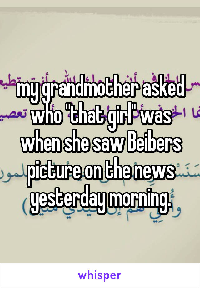 """my grandmother asked who """"that girl"""" was when she saw Beibers picture on the news yesterday morning."""