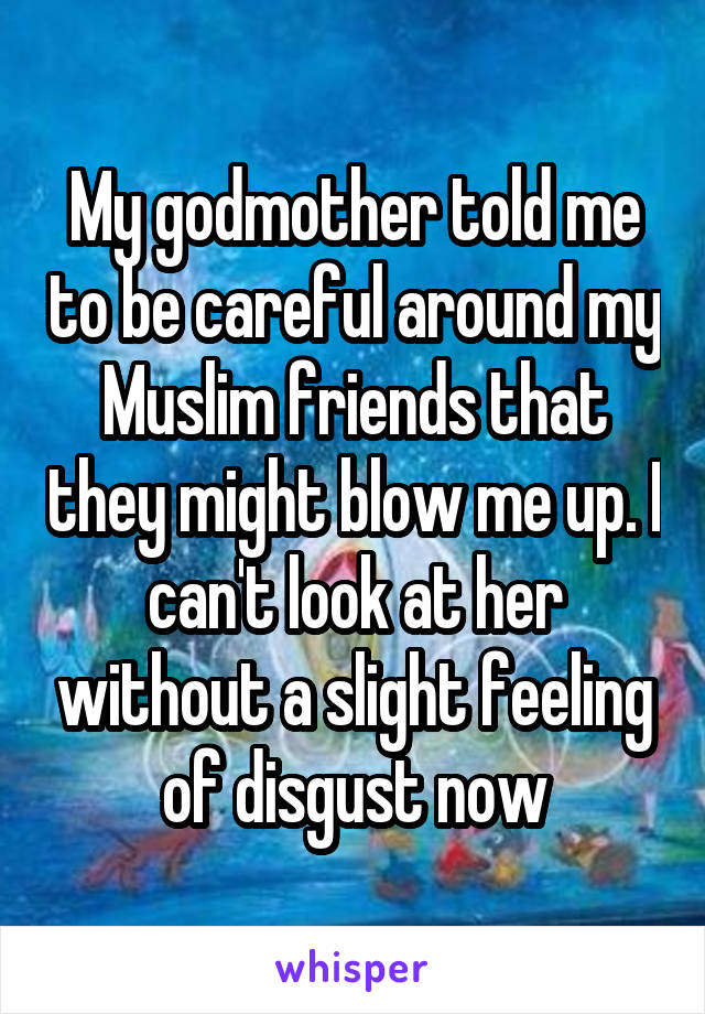 My godmother told me to be careful around my Muslim friends that they might blow me up. I can't look at her without a slight feeling of disgust now