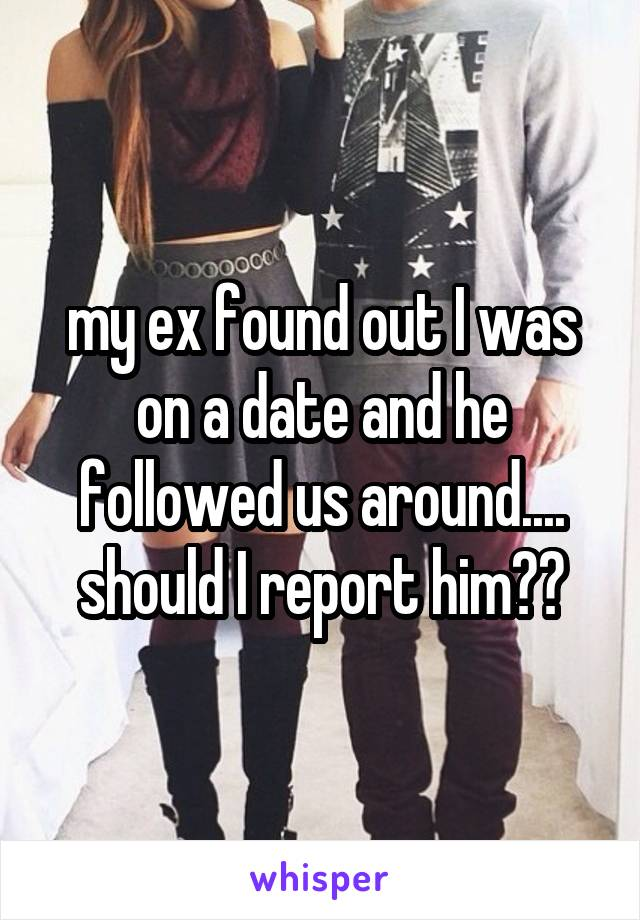 my ex found out I was on a date and he followed us around.... should I report him??