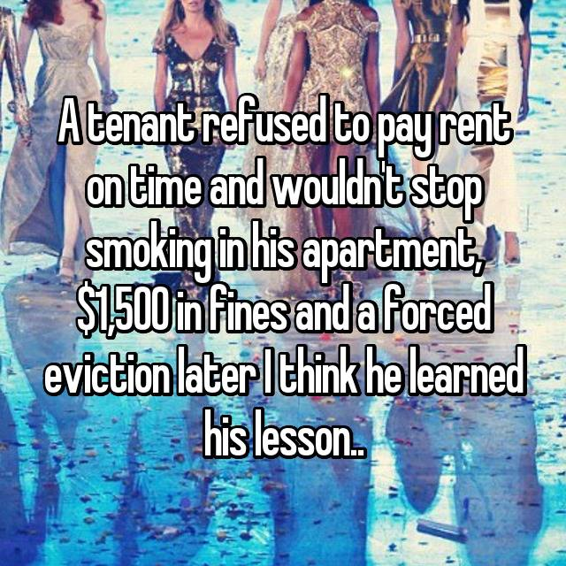 A tenant refused to pay rent on time and wouldn't stop smoking in his apartment, $1,500 in fines and a forced eviction later I think he learned his lesson..