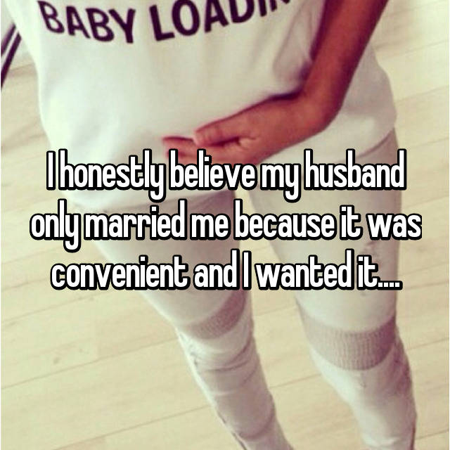 I honestly believe my husband only married me because it was convenient and I wanted it....