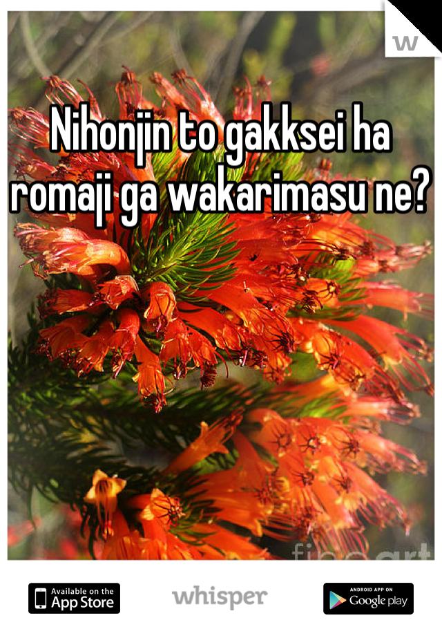 Nihonjin To Gakksei Ha Romaji Ga Wakarimasu Ne