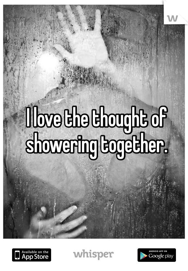 I Love The Thought Of Showering Together