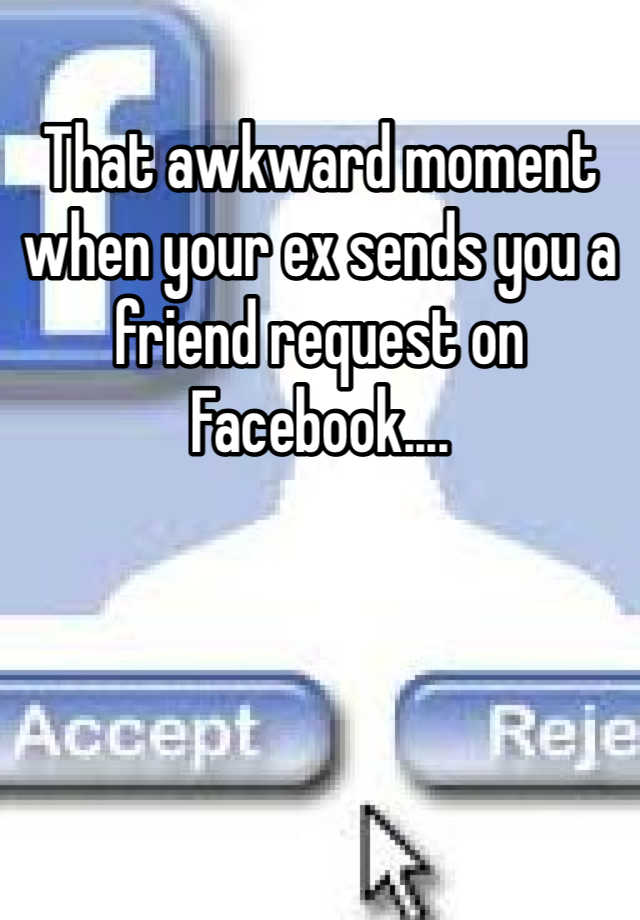 That awkward moment when your ex sends you a friend