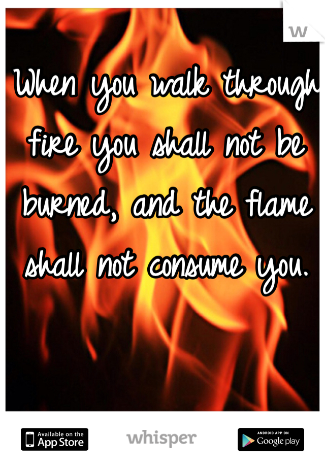 When you walk through fire you shall not be burned, and the flame
