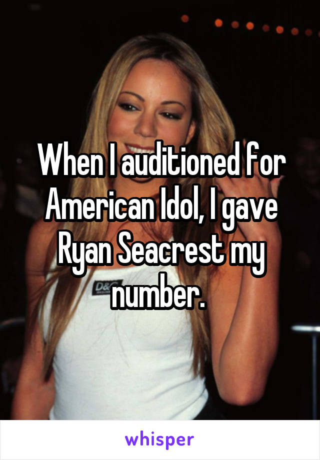 When I auditioned for American Idol, I gave Ryan Seacrest my number.