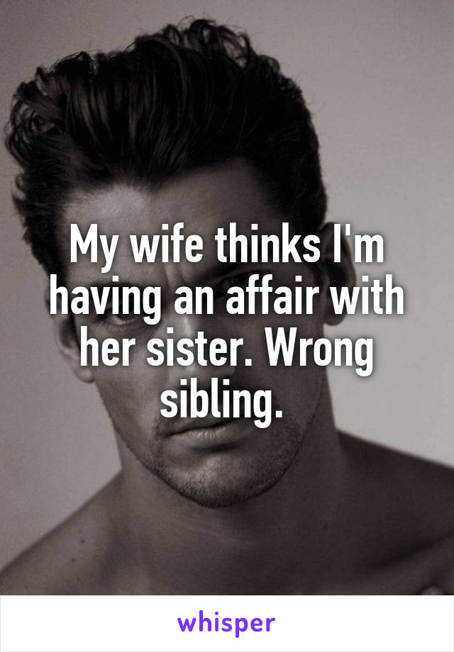 My wife thinks I'm having an affair with her sister. Wrong sibling.