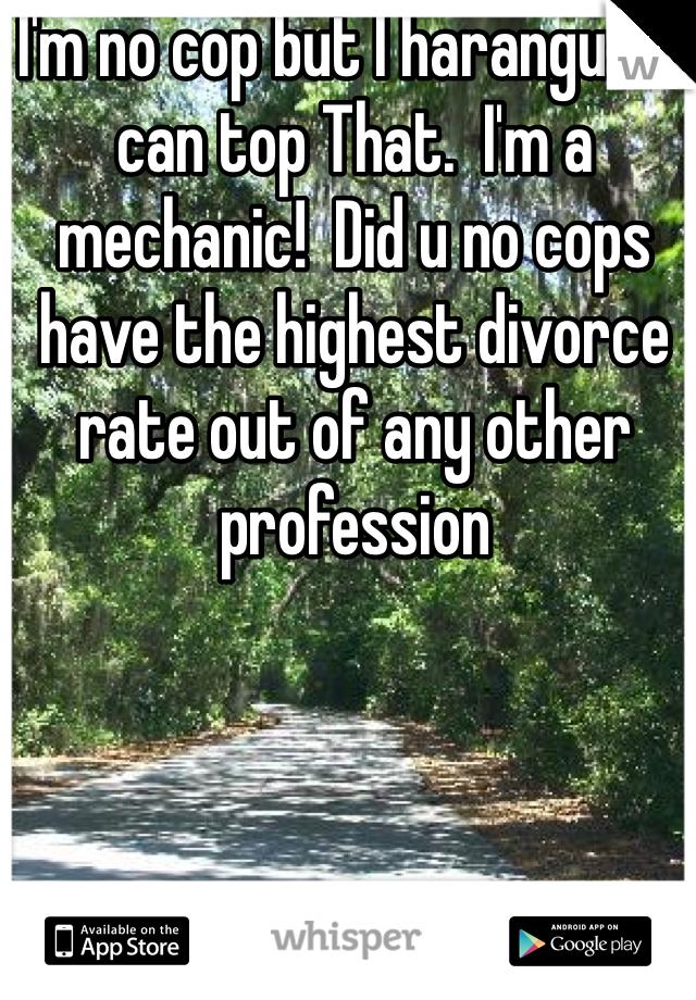 I'm no cop but I harangued I can top That  I'm a mechanic! Did