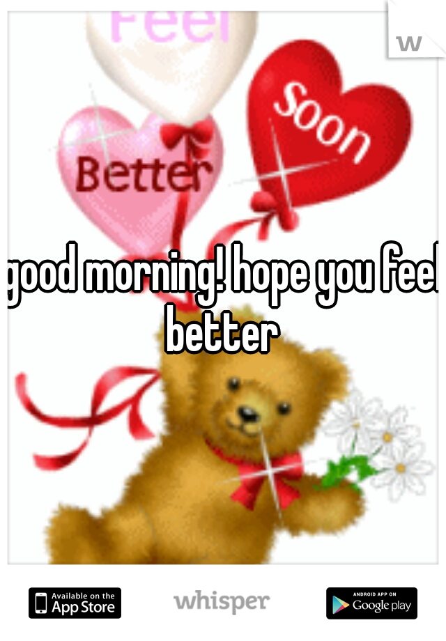 good morning hope you feel better