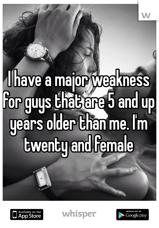 I have a major weakness for guys that are 5 and up years older than me. I'm twenty and female