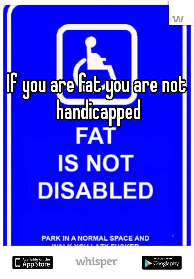 If you are fat you are not handicapped