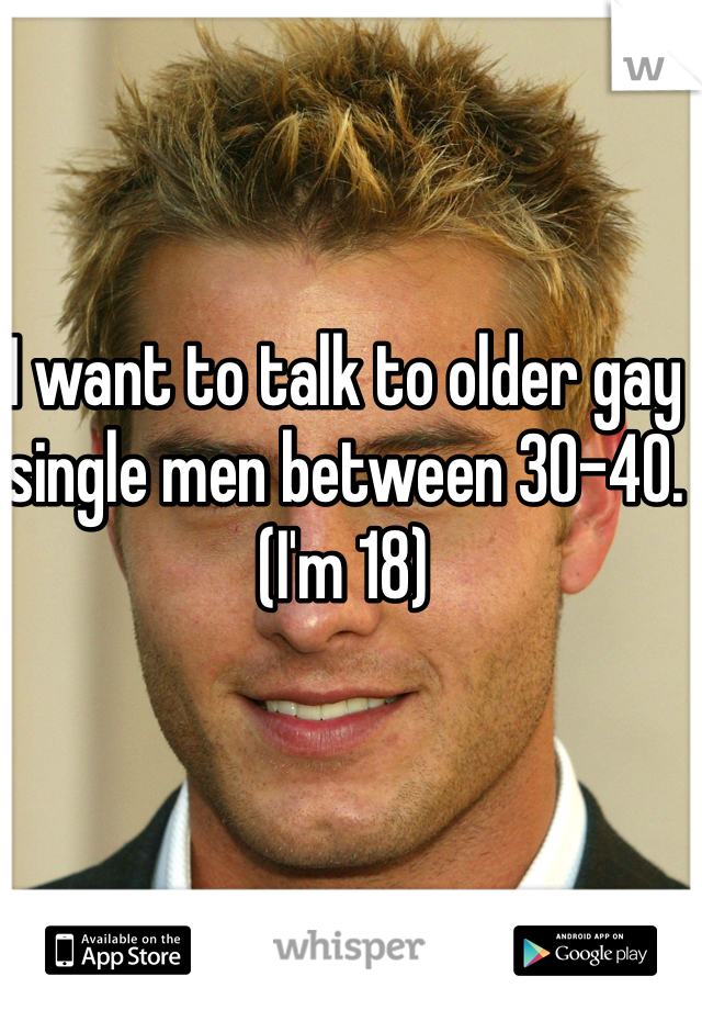 I want to talk to older gay single men between 30-40. (I'm 18)