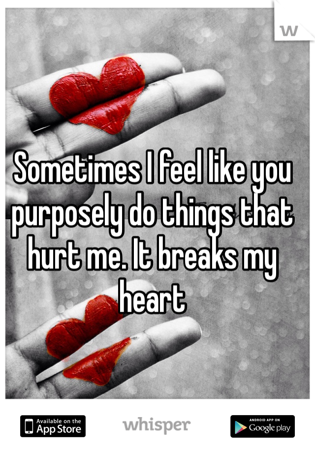 Sometimes I feel like you purposely do things that hurt me. It breaks my heart