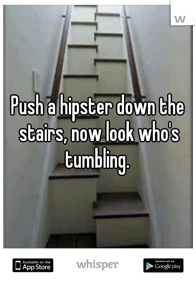 Push a hipster down the stairs, now look who's tumbling.
