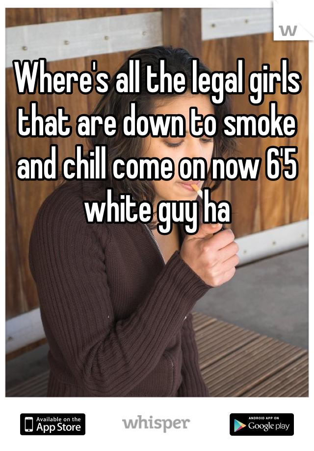 Where's all the legal girls that are down to smoke and chill come on now 6'5 white guy ha