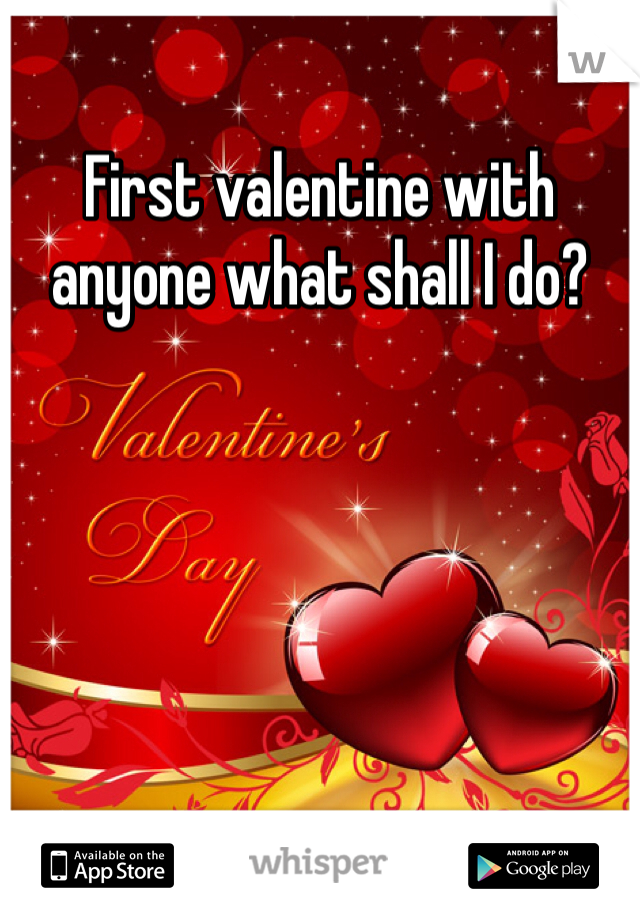 First valentine with anyone what shall I do?