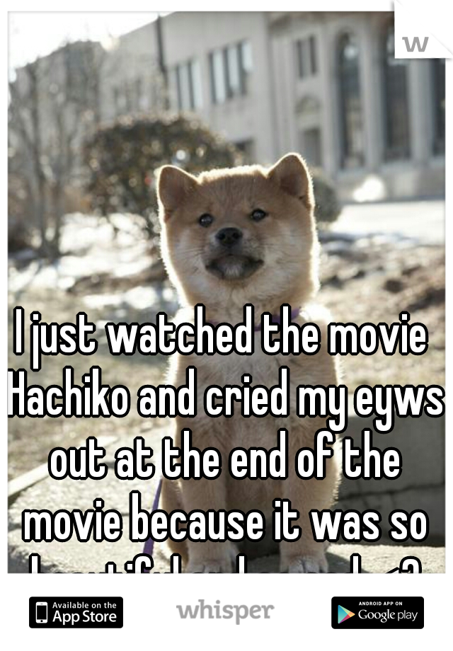 I just watched the movie Hachiko and cried my eyws out at the end of the movie because it was so beautiful and so sad. <3