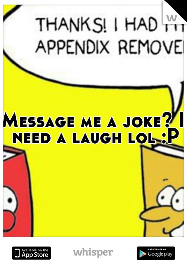 Message me a joke? I need a laugh lol :P