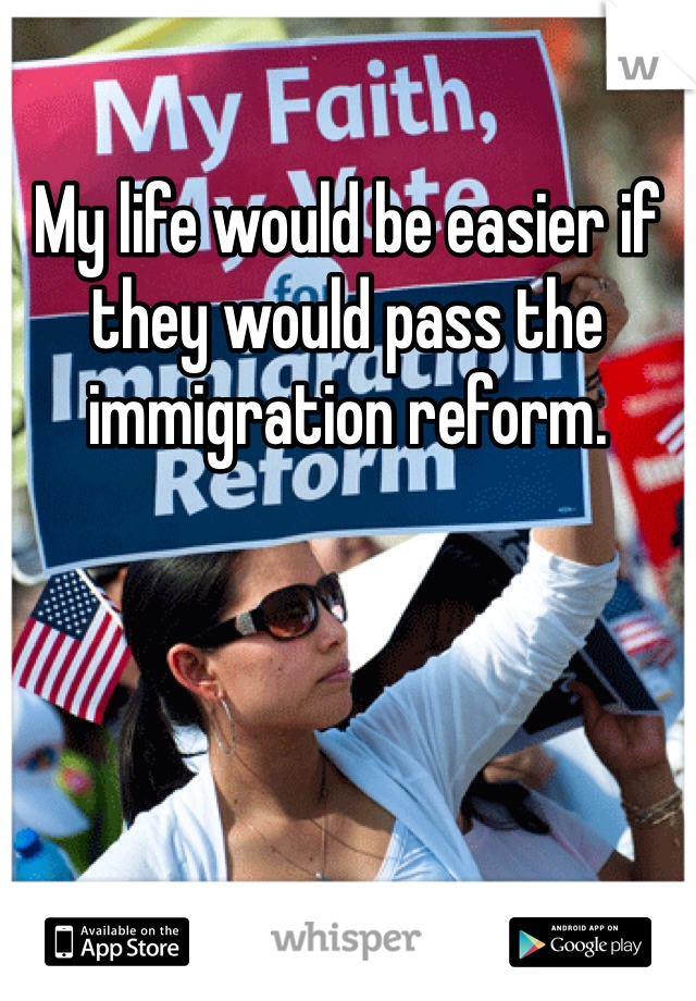 My life would be easier if they would pass the immigration reform.