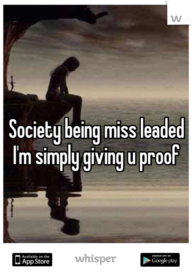 Society being miss leaded I'm simply giving u proof