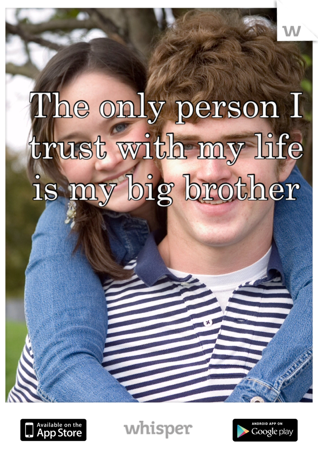 The only person I trust with my life is my big brother