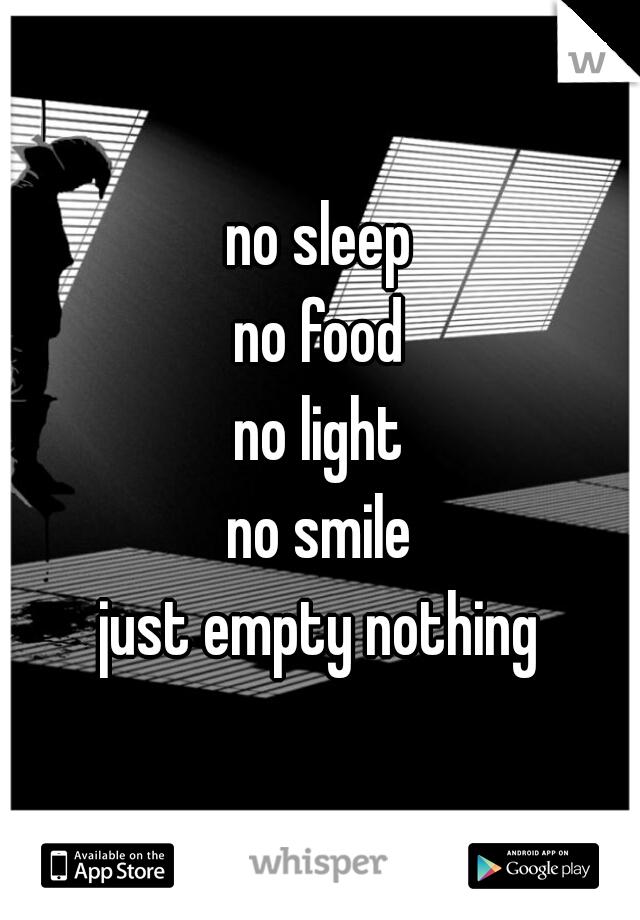 no sleep no food no light no smile just empty nothing