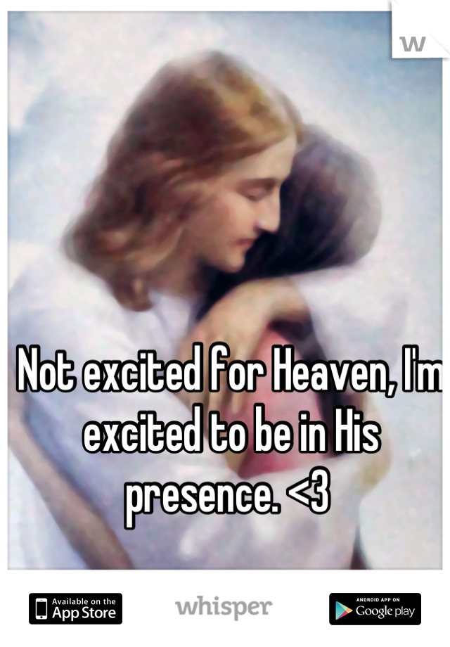 Not excited for Heaven, I'm excited to be in His presence. <3