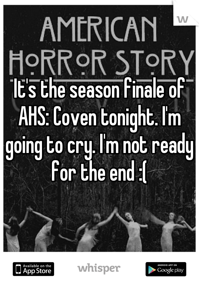 It's the season finale of AHS: Coven tonight. I'm going to cry. I'm not ready for the end :(