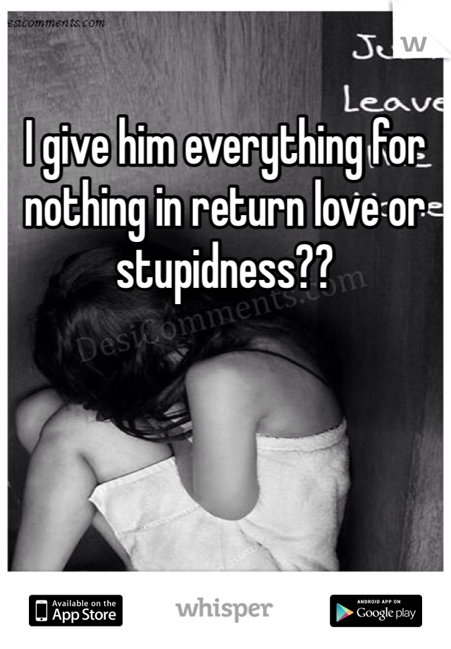I give him everything for nothing in return love or stupidness??