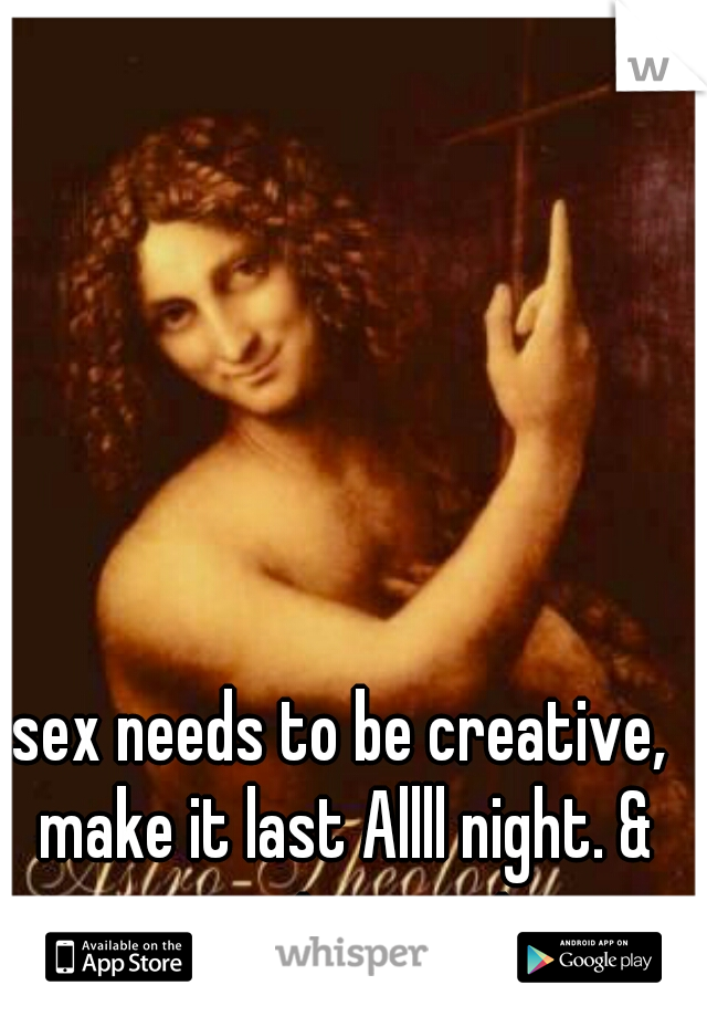 sex needs to be creative, make it last Allll night. & you got my vote