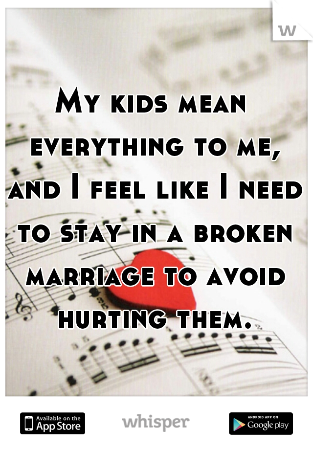My kids mean everything to me, and I feel like I need to stay in a broken marriage to avoid hurting them.