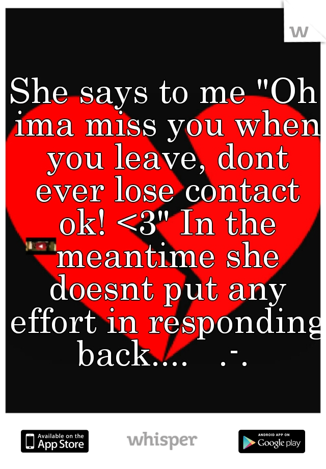 """She says to me """"Oh ima miss you when you leave, dont ever lose contact ok! <3"""" In the meantime she doesnt put any effort in responding back....   .-."""