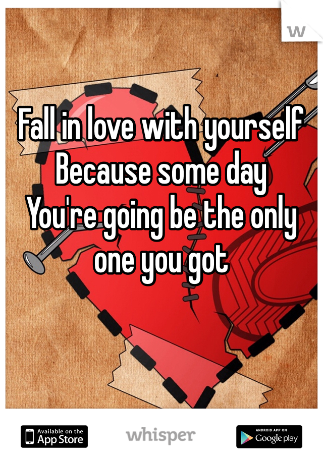 Fall in love with yourself Because some day  You're going be the only one you got