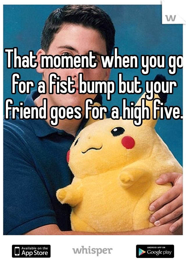 That moment when you go for a fist bump but your friend goes for a high five.