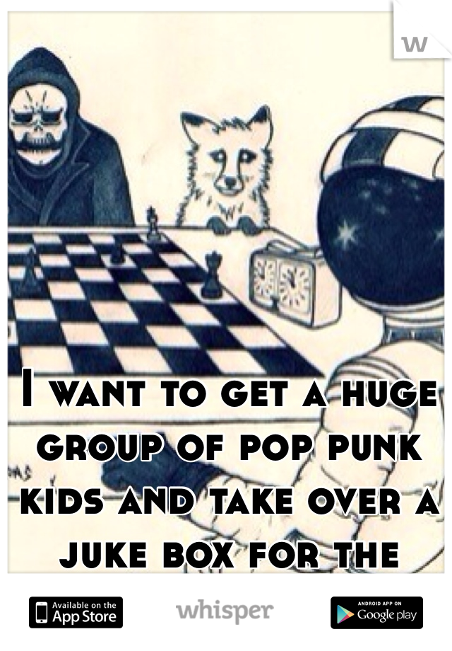 I want to get a huge group of pop punk kids and take over a juke box for the night