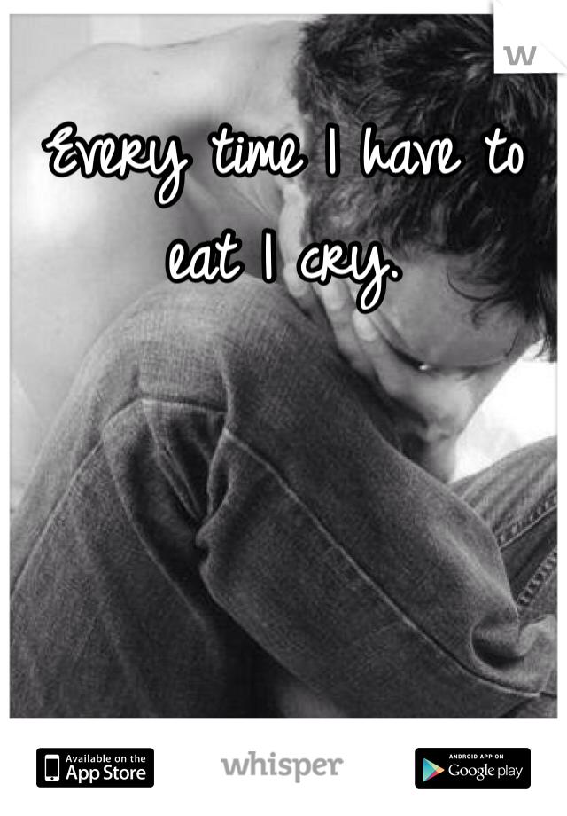 Every time I have to eat I cry.