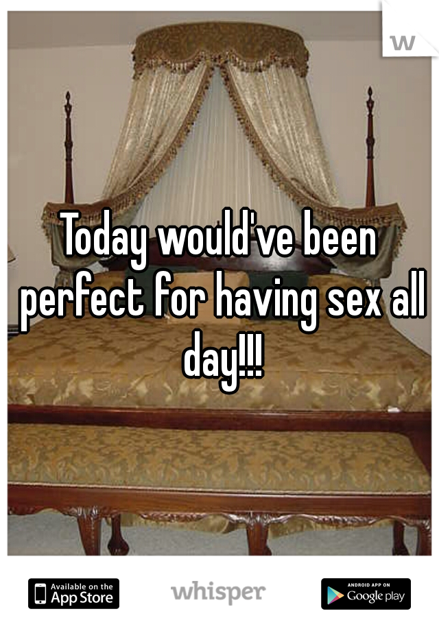 Today would've been perfect for having sex all day!!!