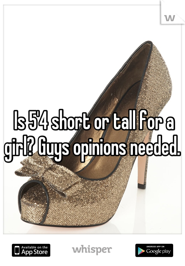 Is 5'4 short or tall for a girl? Guys opinions needed.