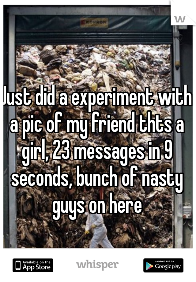 Just did a experiment with a pic of my friend thts a girl, 23 messages in 9 seconds, bunch of nasty guys on here
