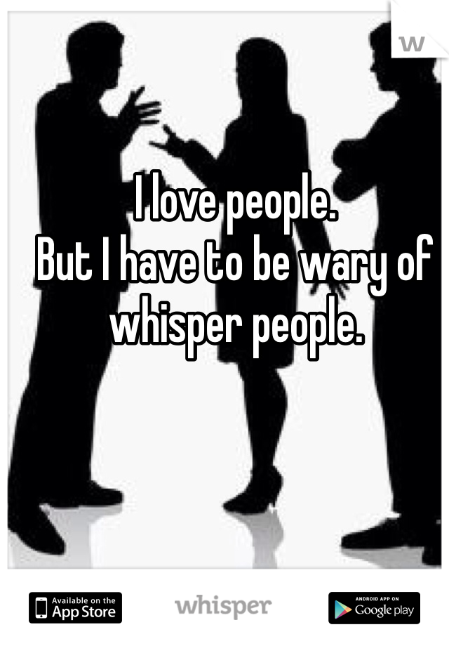 I love people. But I have to be wary of whisper people.