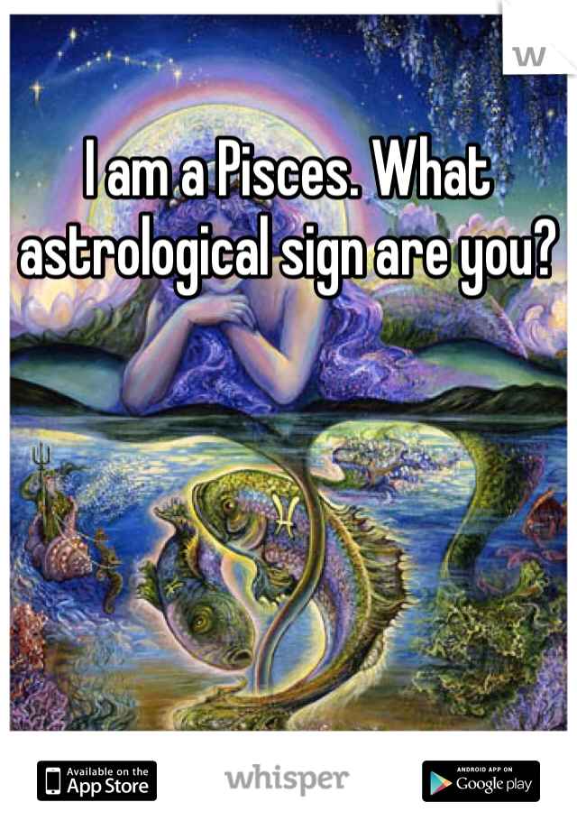 I am a Pisces. What astrological sign are you?
