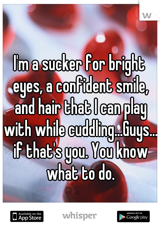 I'm a sucker for bright eyes, a confident smile, and hair that I can play with while cuddling...Guys... if that's you. You know what to do.
