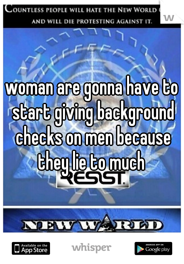 woman are gonna have to start giving background checks on men because they lie to much