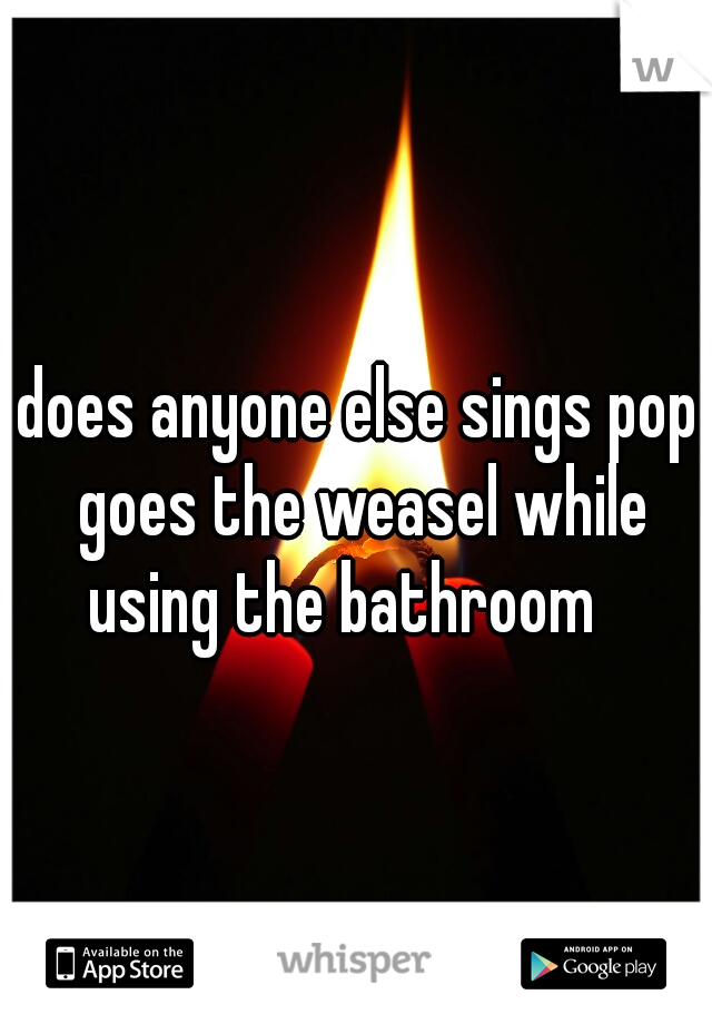 does anyone else sings pop goes the weasel while using the bathroom