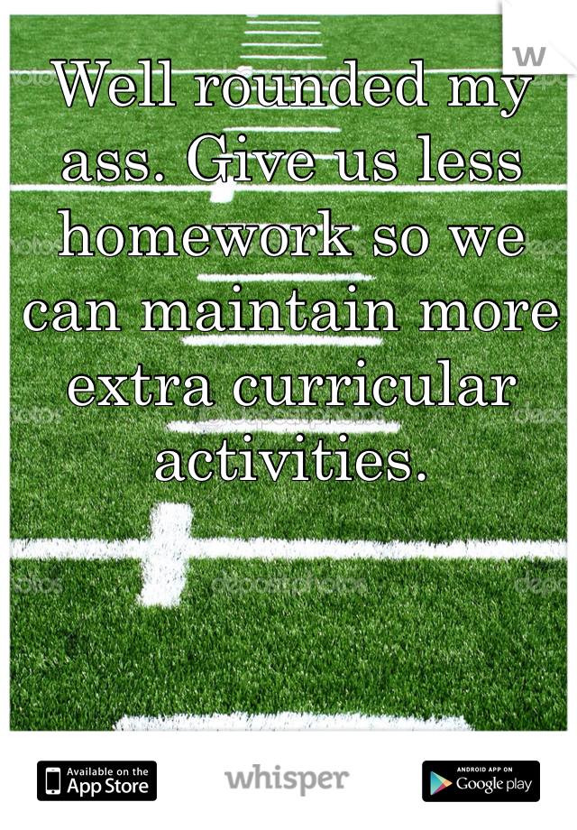 Well rounded my ass. Give us less homework so we can maintain more extra curricular activities.