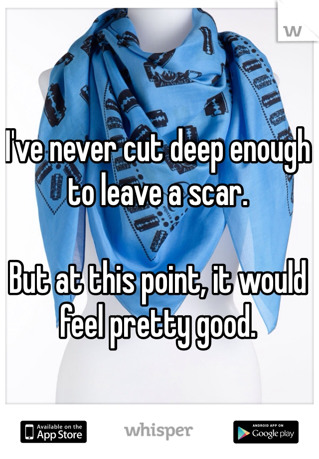 I've never cut deep enough to leave a scar.  But at this point, it would feel pretty good.
